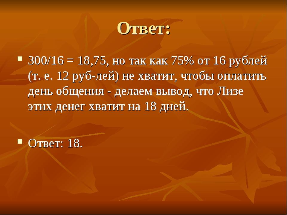 Ответ: 300/16 = 18,75, но так как 75% от 16 рублей (т. е. 12 рублей) не хват...