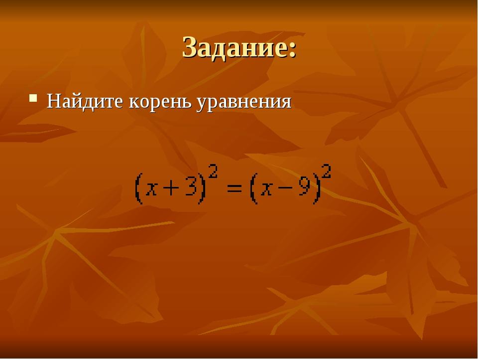 Задание: Найдите корень уравнения