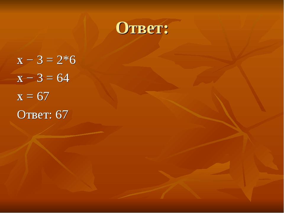 Ответ: x − 3 =2*6 x − 3 = 64 x = 67 Ответ: 67