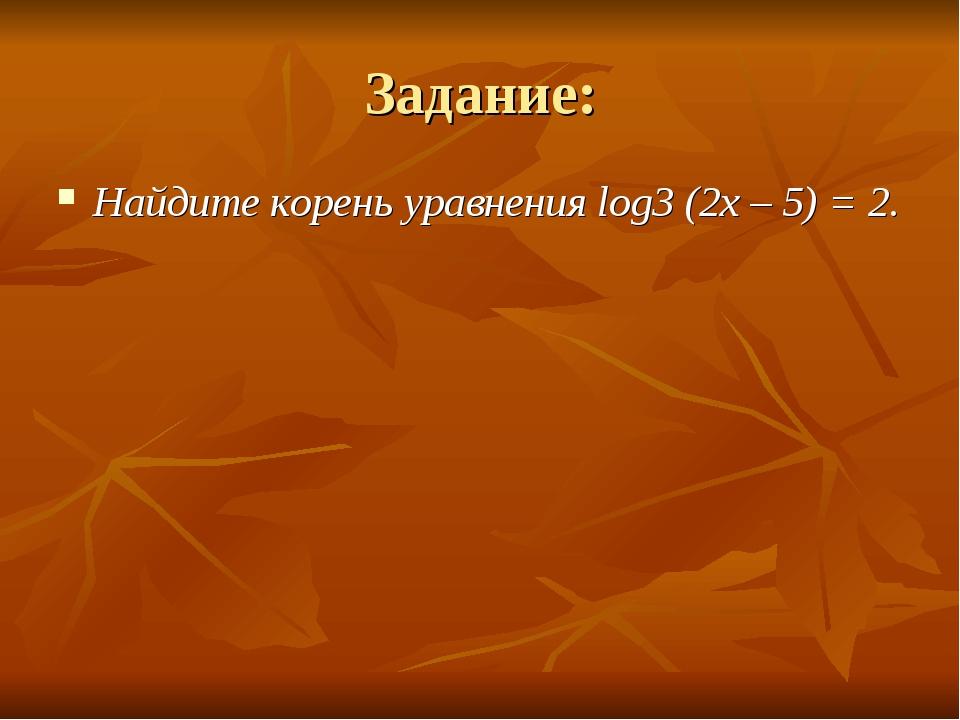Задание: Найдите корень уравнения log3 (2x – 5) = 2.