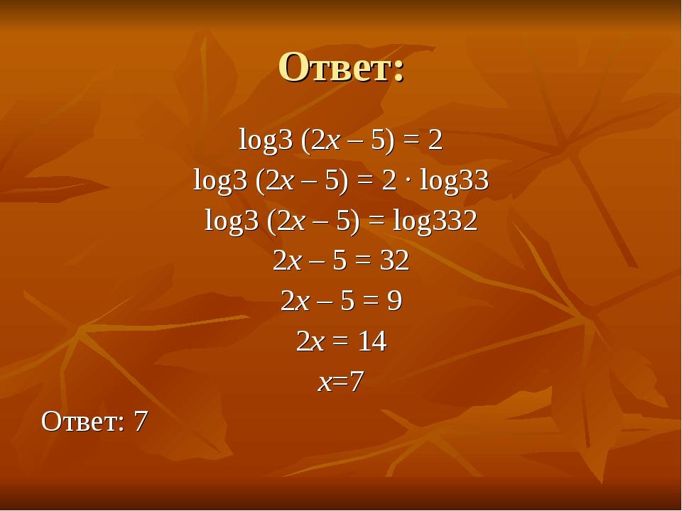 Ответ: log3 (2x – 5) = 2 log3 (2x – 5) = 2 · log33 log3 (2x – 5) = log332 2x...