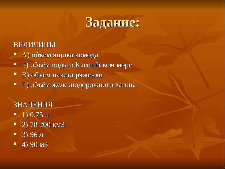 Задание: ВЕЛИЧИНЫ A) объём ящика комода Б) объём воды в Каспийском море B) об...