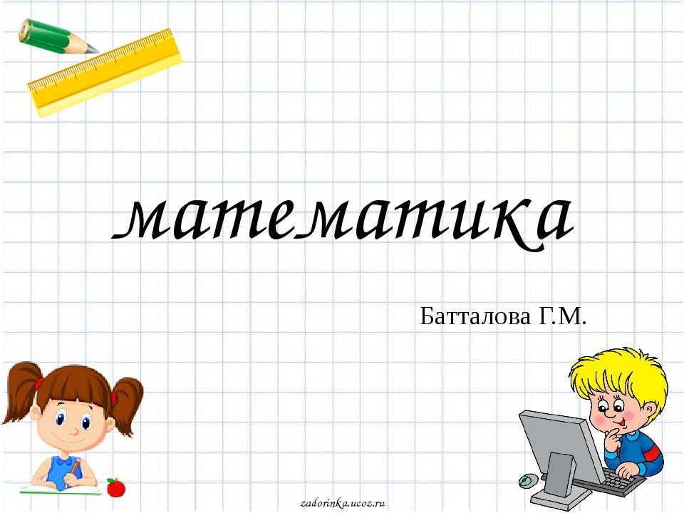 математика Батталова Г.М. zadorinka.ucoz.ru