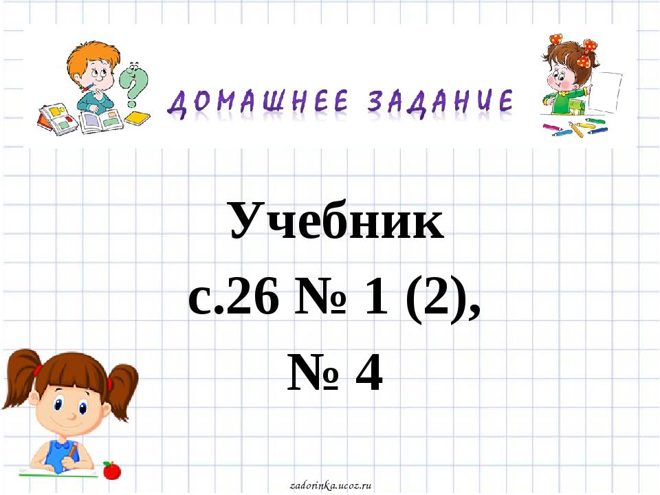 Учебник с.26 № 1 (2), № 4 zadorinka.ucoz.ru