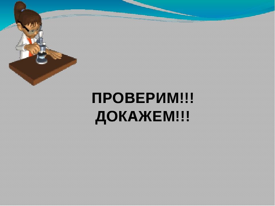 ПРОВЕРИМ!!! ДОКАЖЕМ!!!