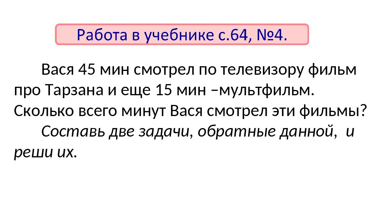 Вася 45 мин смотрел по телевизору фильм про Тарзана и еще 15 мин –мультфильм....