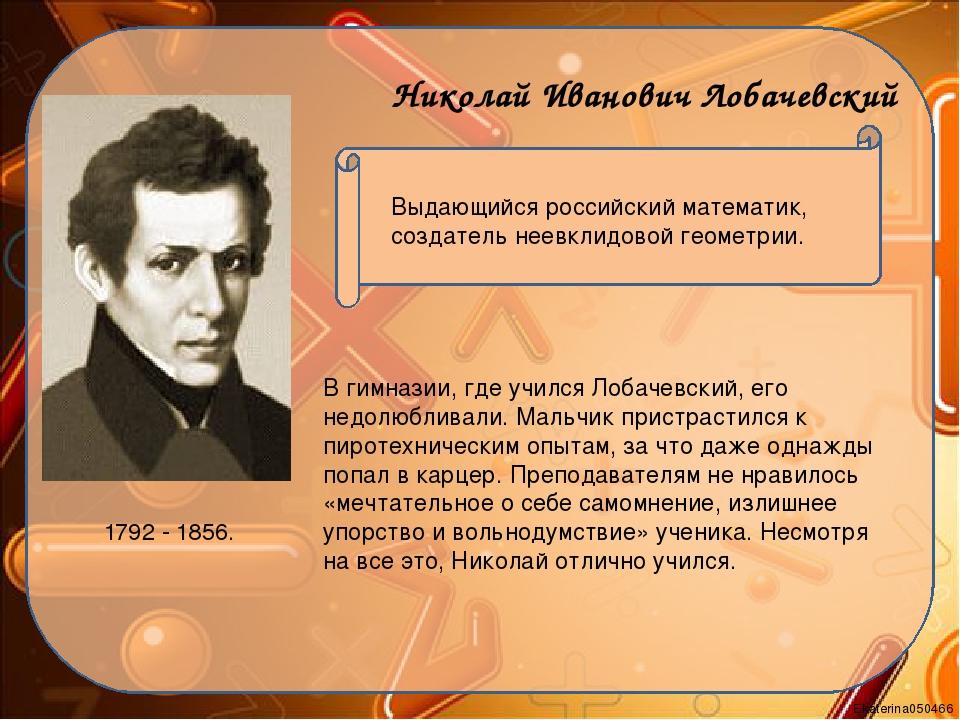 Николай Иванович Лобачевский 1792 - 1856. Выдающийся российский математик, со...