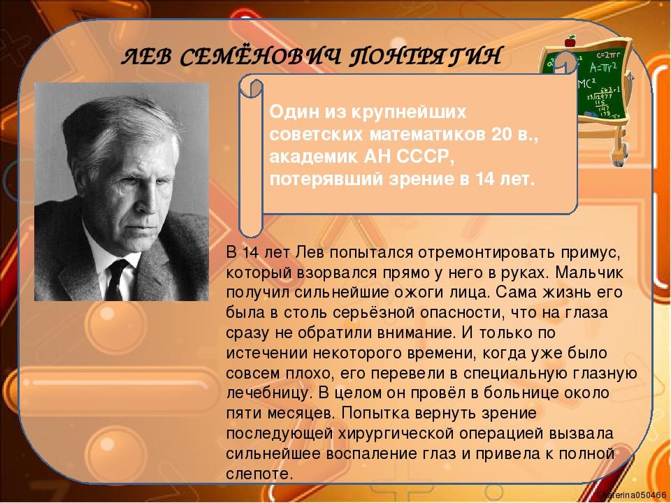 1908 - 1988 ЛЕВ СЕМЁНОВИЧ ПОНТРЯГИН Один из крупнейших советских математиков...