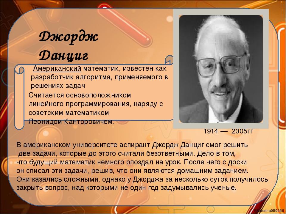 Джордж Данциг 1914—2005гг Американский математик, известен как разработч...