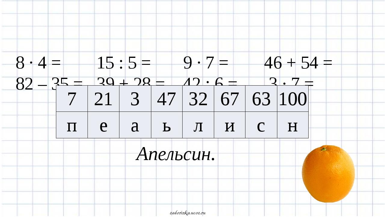 8 · 4 = 15 : 5 = 9 · 7 = 46 + 54 = 82 – 35 = 39 + 28 = 42 : 6 = 3 · 7 = Апель...