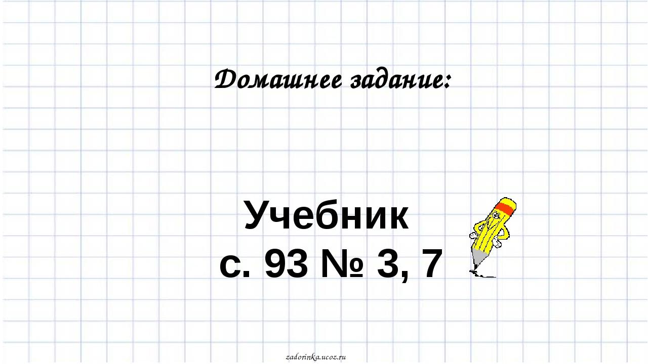 Учебник с. 93 № 3, 7 Домашнее задание: zadorinka.ucoz.ru
