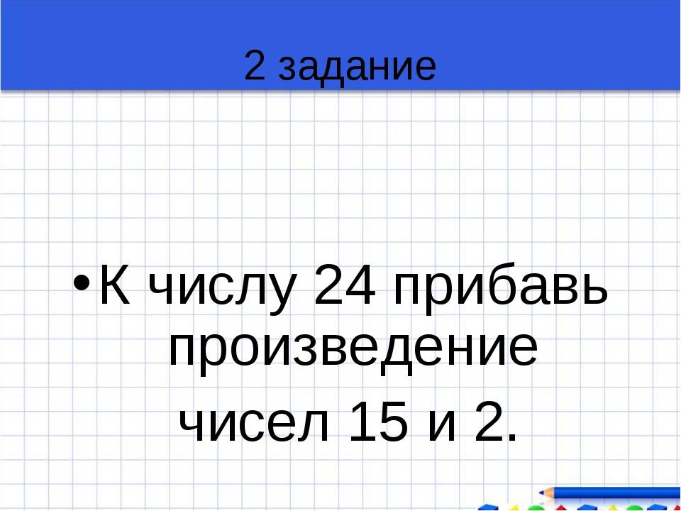 2 задание К числу 24 прибавь произведение чисел 15 и 2.