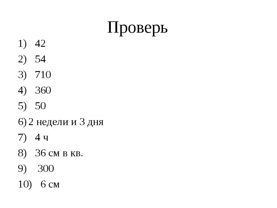 Проверь 1) 42 2) 54 3) 710 4) 360 5) 50 2 недели и 3 дня 7) 4 ч 8) 36 см в кв...