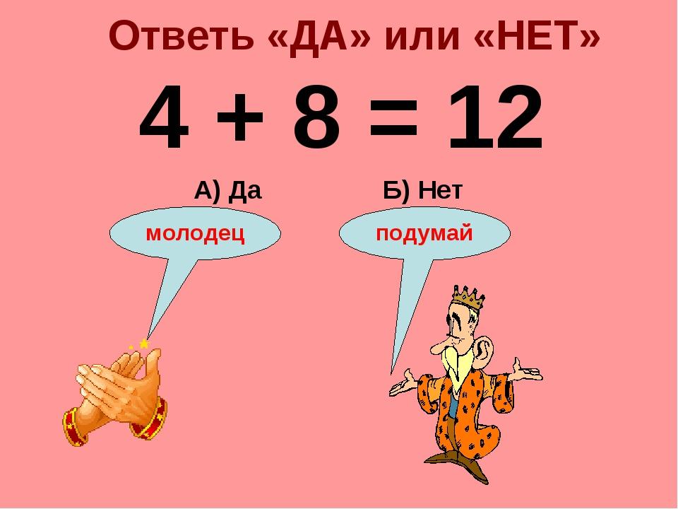 Ответь «ДА» или «НЕТ» 4 + 8 = 12 Б) Нет А) Да подумай молодец