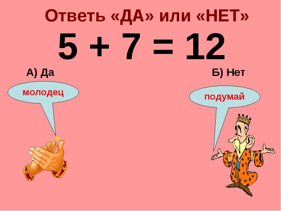 Ответь «ДА» или «НЕТ» 5 + 7 = 12 Б) Нет А) Да подумай молодец
