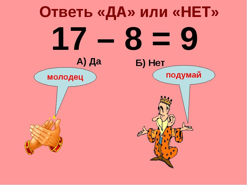 Ответь «ДА» или «НЕТ» 17 – 8 = 9 Б) Нет А) Да подумай молодец