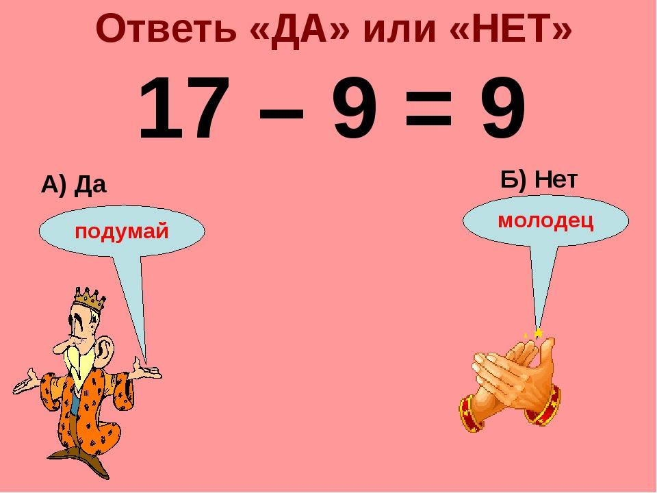 Ответь «ДА» или «НЕТ» 17 – 9 = 9 А) Да Б) Нет подумай молодец