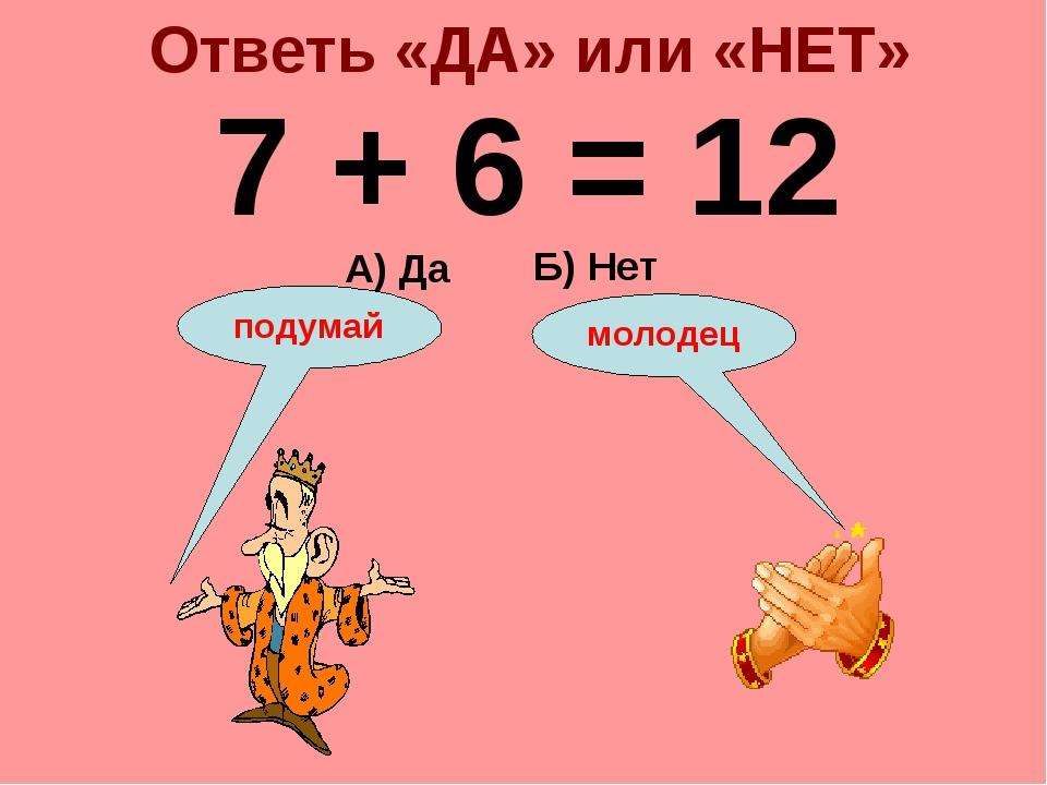 Ответь «ДА» или «НЕТ» 7 + 6 = 12 А) Да Б) Нет подумай молодец