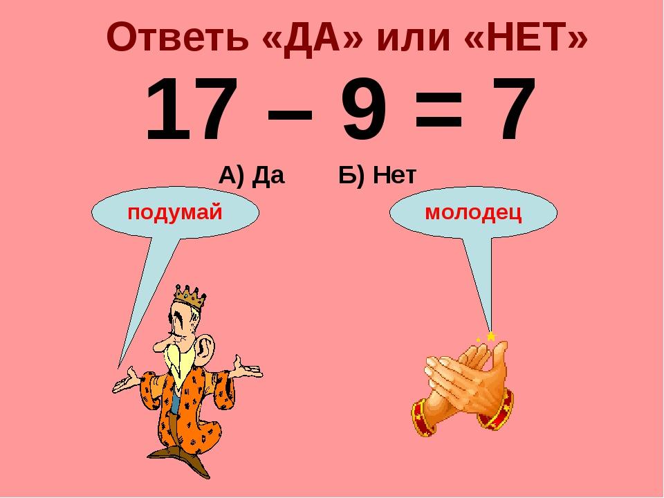 Ответь «ДА» или «НЕТ» 17 – 9 = 7 А) Да Б) Нет подумай молодец