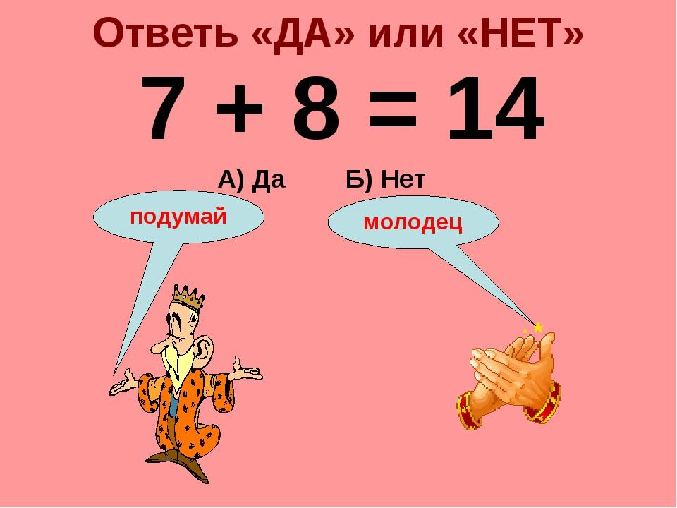Ответь «ДА» или «НЕТ» 7 + 8 = 14 А) Да Б) Нет подумай молодец