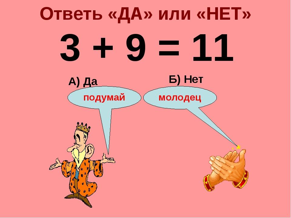 Ответь «ДА» или «НЕТ» 3 + 9 = 11 А) Да Б) Нет подумай молодец