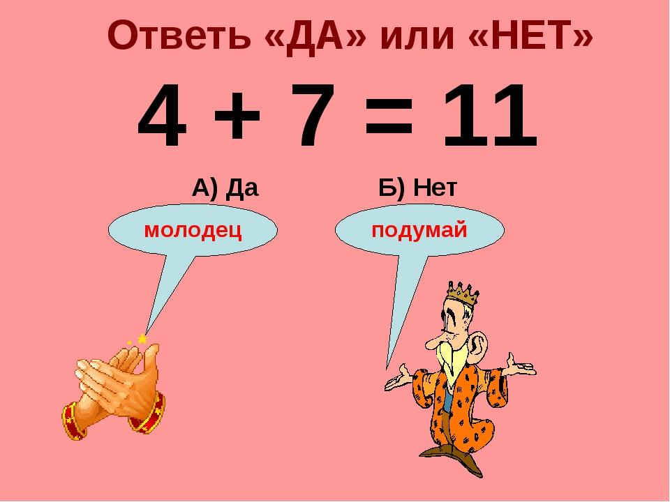 Ответь «ДА» или «НЕТ» 4 + 7 = 11 Б) Нет А) Да подумай молодец