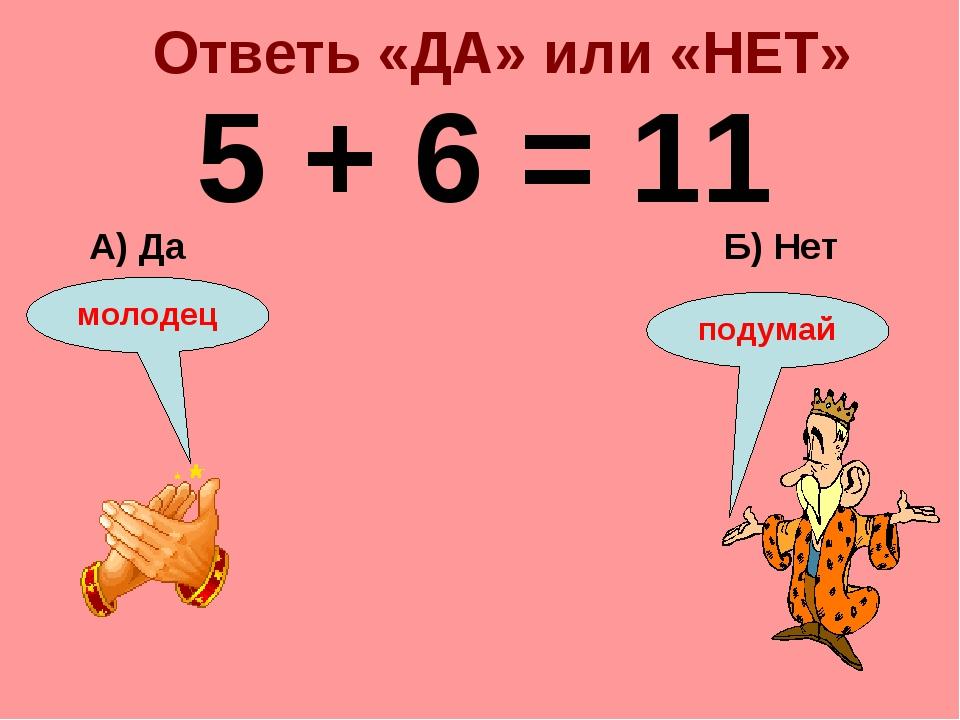 Ответь «ДА» или «НЕТ» 5 + 6 = 11 Б) Нет А) Да подумай молодец