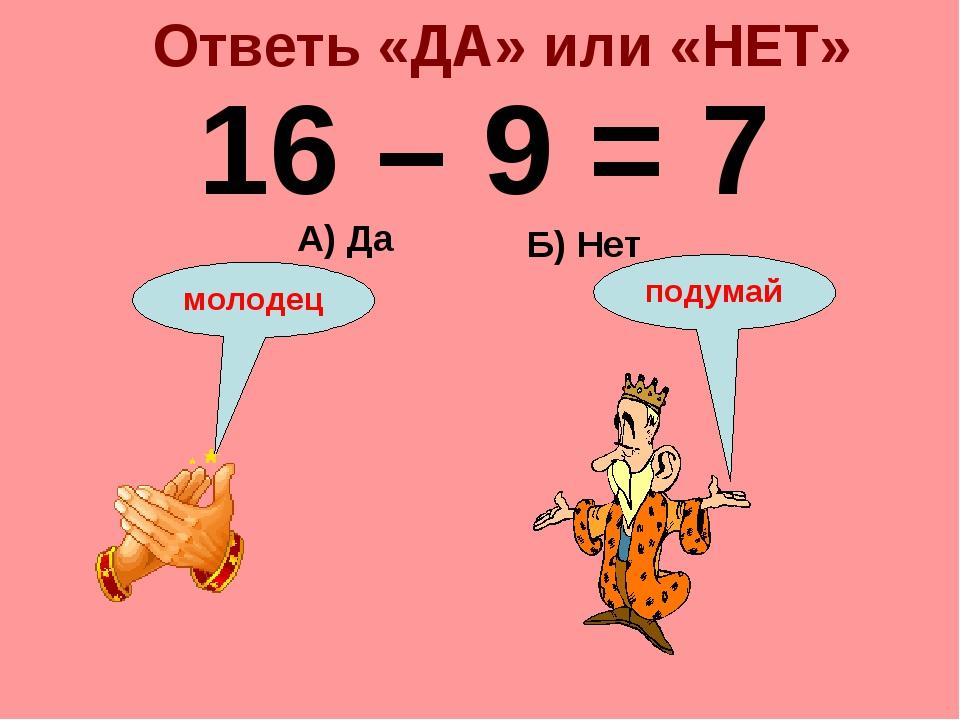 Ответь «ДА» или «НЕТ» 16 – 9 = 7 Б) Нет А) Да подумай молодец