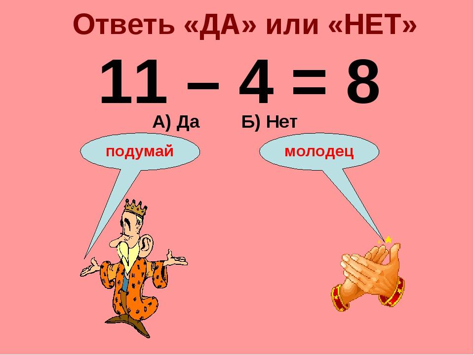 Ответь «ДА» или «НЕТ» 11 – 4 = 8 А) Да Б) Нет подумай молодец