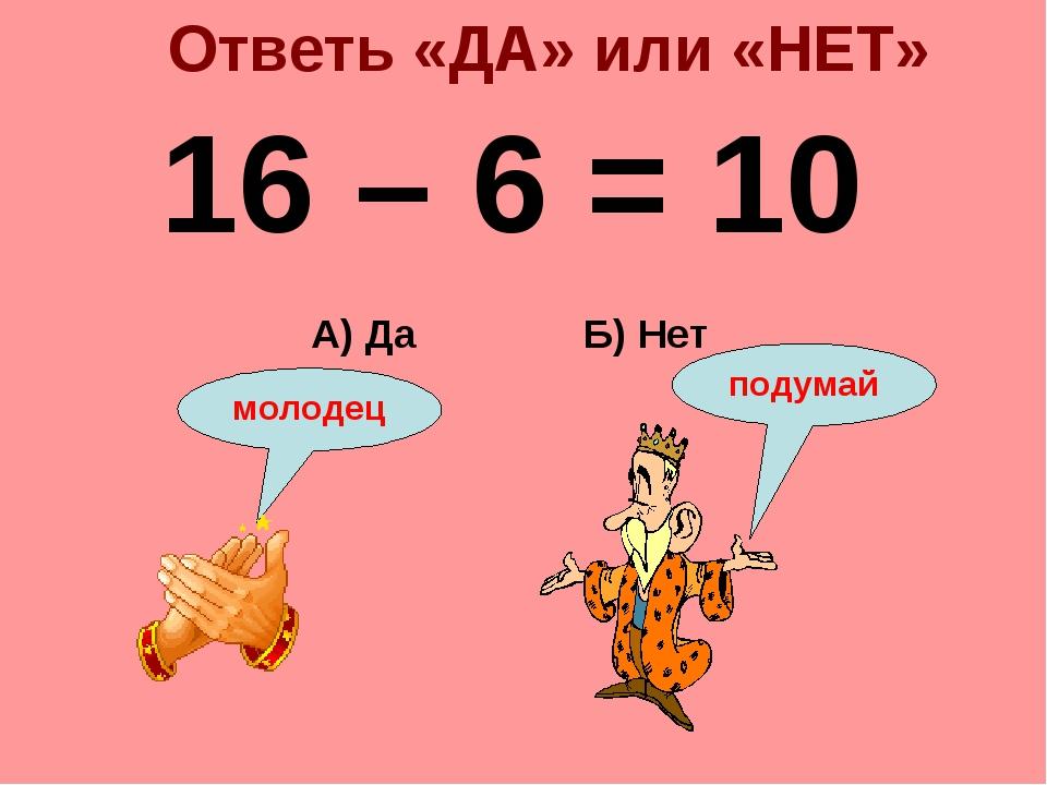 Ответь «ДА» или «НЕТ» 16 – 6 = 10 Б) Нет А) Да подумай молодец