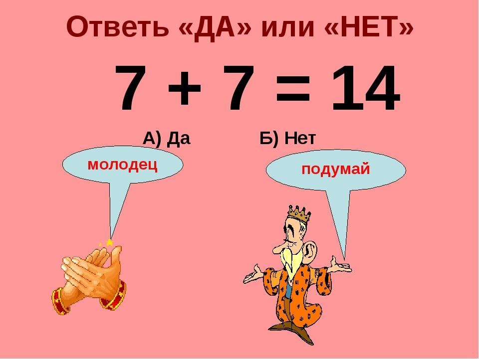 Ответь «ДА» или «НЕТ» 7 + 7 = 14 Б) Нет А) Да подумай молодец