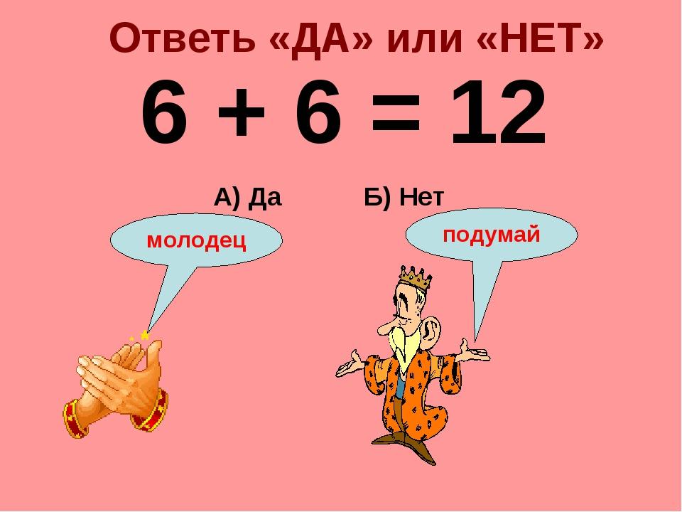 Ответь «ДА» или «НЕТ» 6 + 6 = 12 Б) Нет А) Да подумай молодец