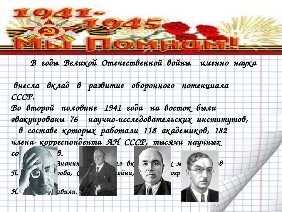 В годы Великой Отечественной войны именно наука внесла вклад в развитие оборо...
