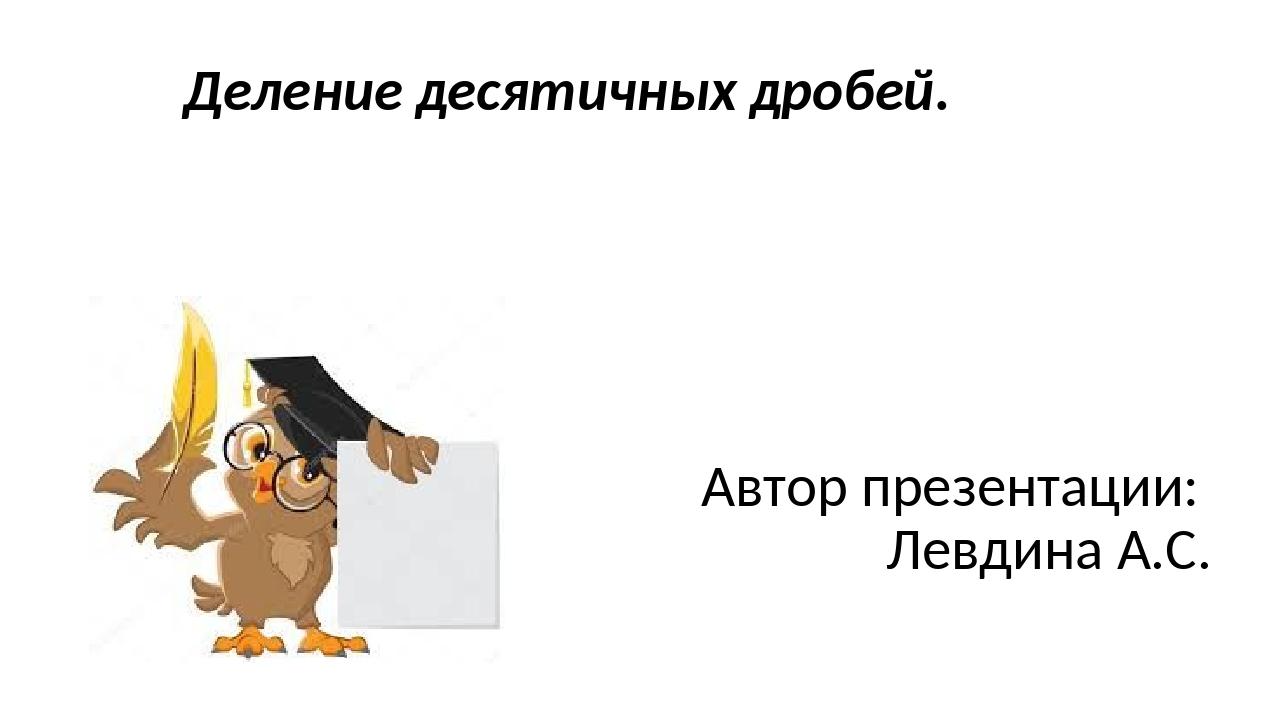 Деление десятичных дробей. Автор презентации: Левдина А.С.