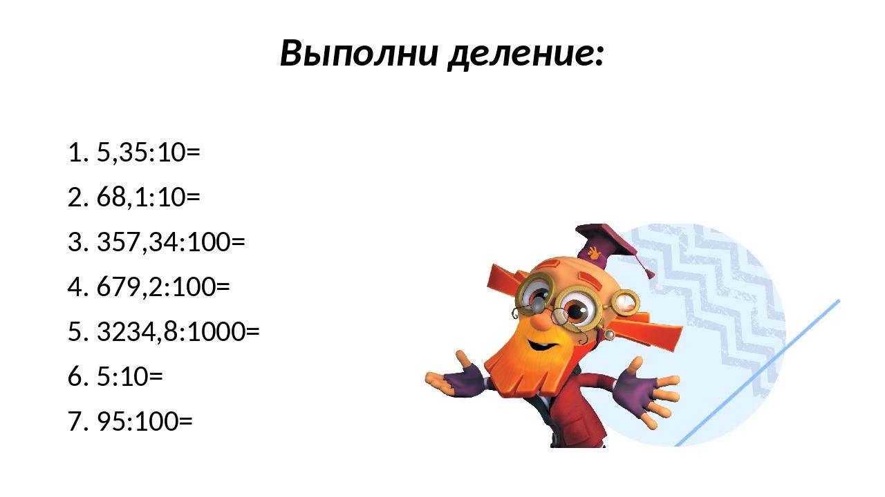 Выполни деление: 1. 5,35:10= 2. 68,1:10= 3. 357,34:100= 4. 679,2:100= 5. 3234...