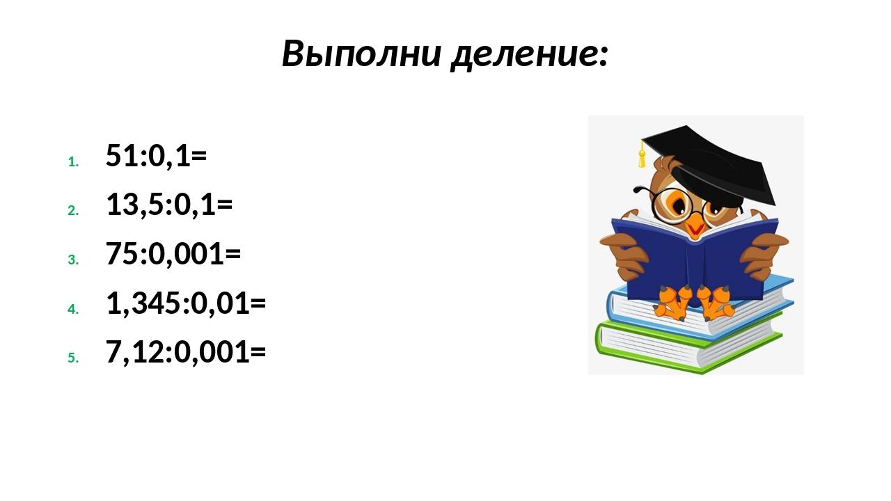 Выполни деление: 51:0,1= 13,5:0,1= 75:0,001= 1,345:0,01= 7,12:0,001=