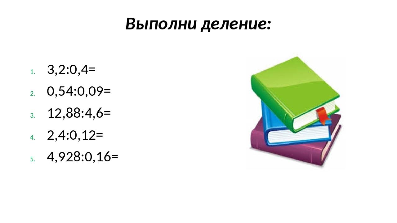 Выполни деление: 3,2:0,4= 0,54:0,09= 12,88:4,6= 2,4:0,12= 4,928:0,16=