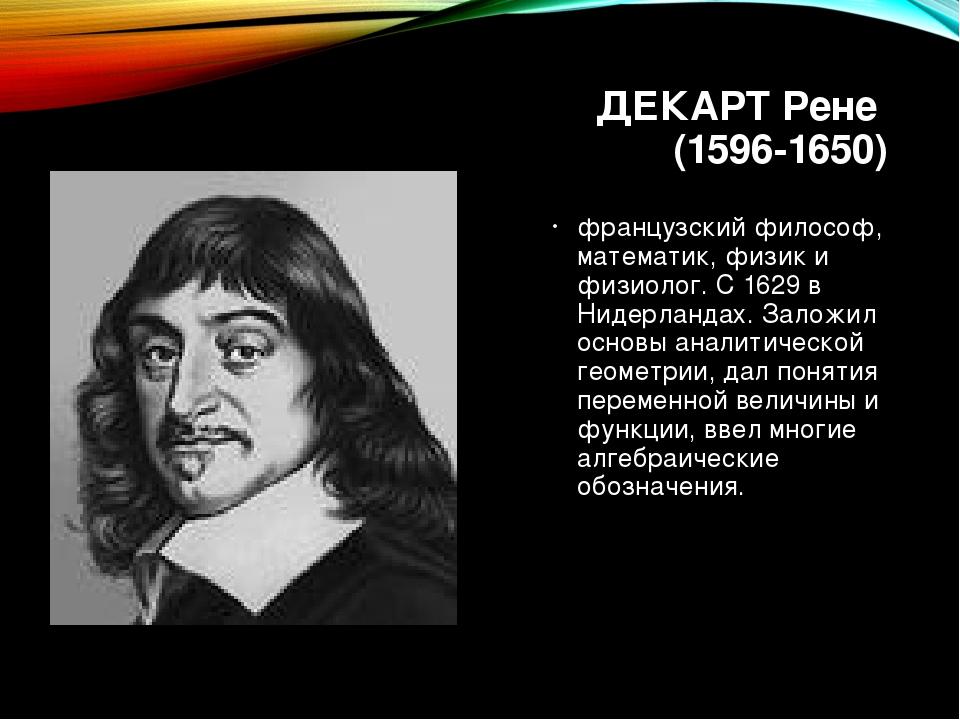ДЕКАРТ Рене (1596-1650) французский философ, математик, физик и физиолог. С 1...