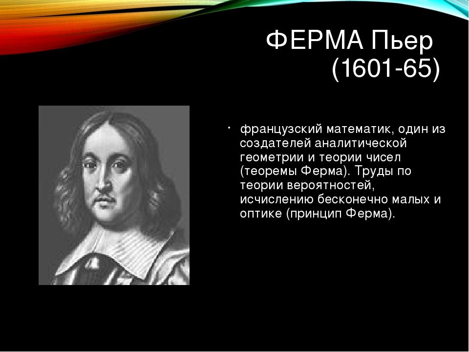 ФЕРМА Пьер (1601-65) французский математик, один из создателей аналитической...