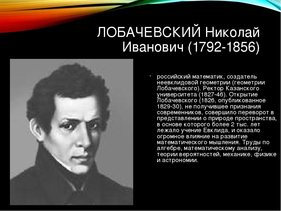 ЛОБАЧЕВСКИЙ Николай Иванович (1792-1856) российский математик, создатель неев...