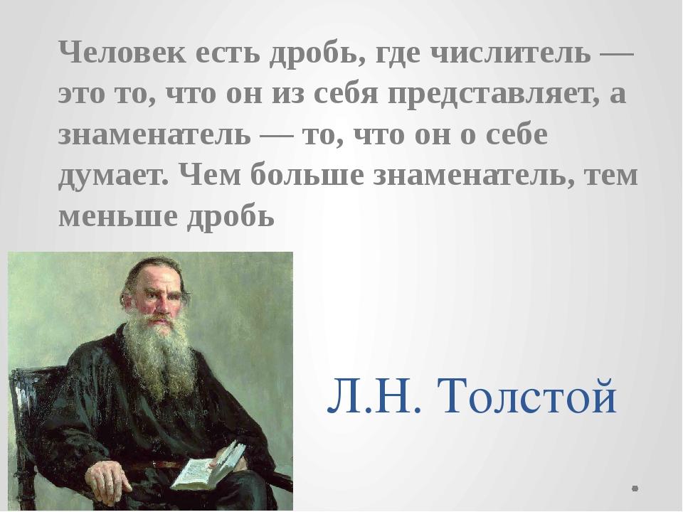 Л.Н. Толстой Человек есть дробь, где числитель — это то, что он из себя предс...