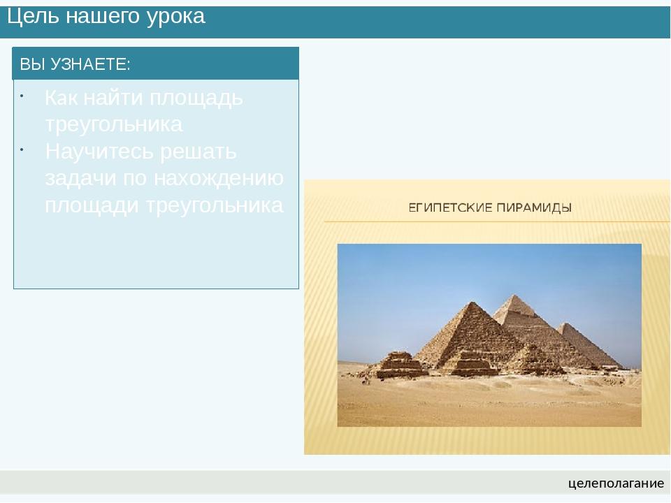 Цель нашего урока целеполагание ВЫ УЗНАЕТЕ: Как найти площадь треугольника На...