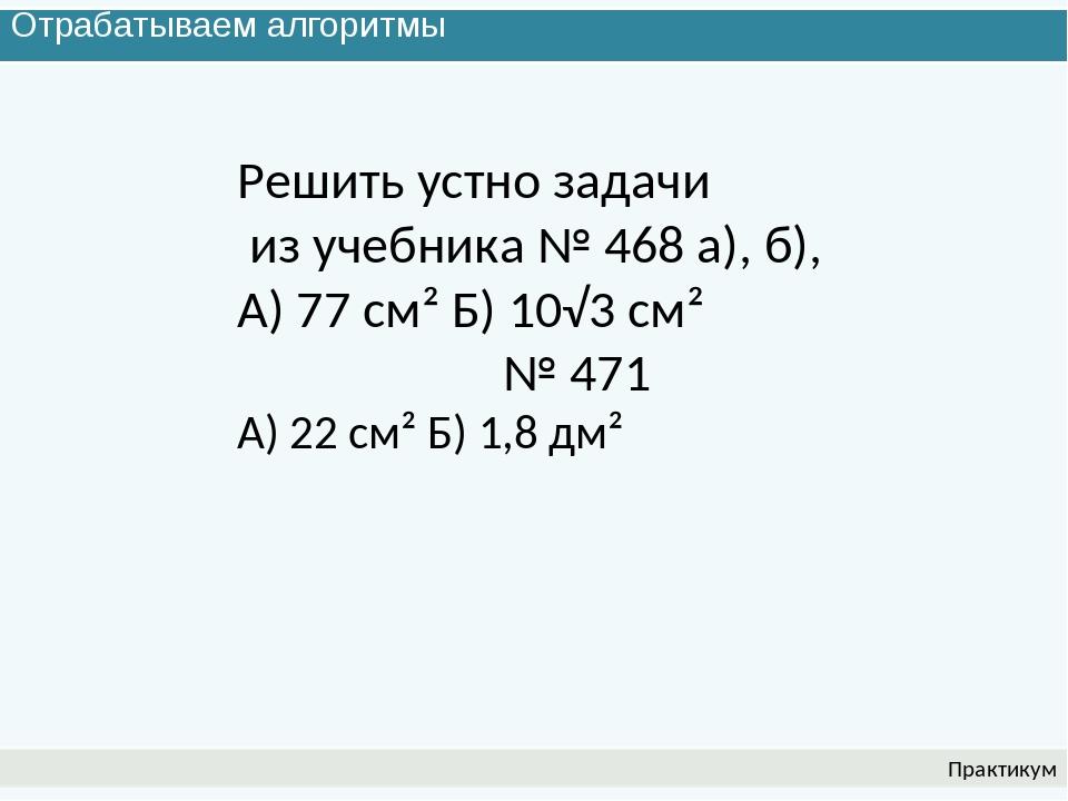 Отрабатываем алгоритмы Практикум Решить устно задачи из учебника № 468 а), б)...