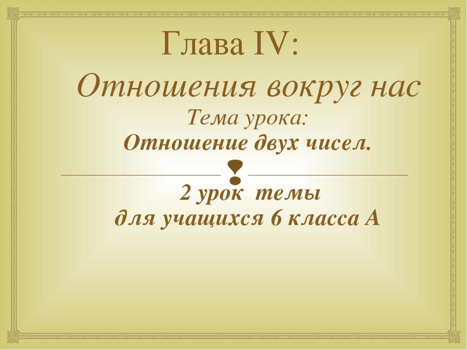 Глава IV: Отношения вокруг нас Тема урока: Отношение двух чисел. 2 урок темы...