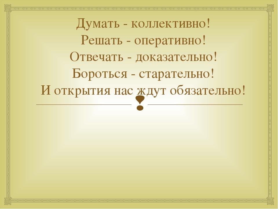 Думать - коллективно! Решать - оперативно! Отвечать - доказательно! Бороться...
