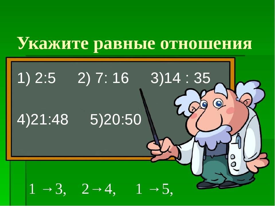 Укажите равные отношения 1) 2:5 2) 7: 16 3)14 : 35 4)21:48 5)20:50 1 →3, 2→4,...