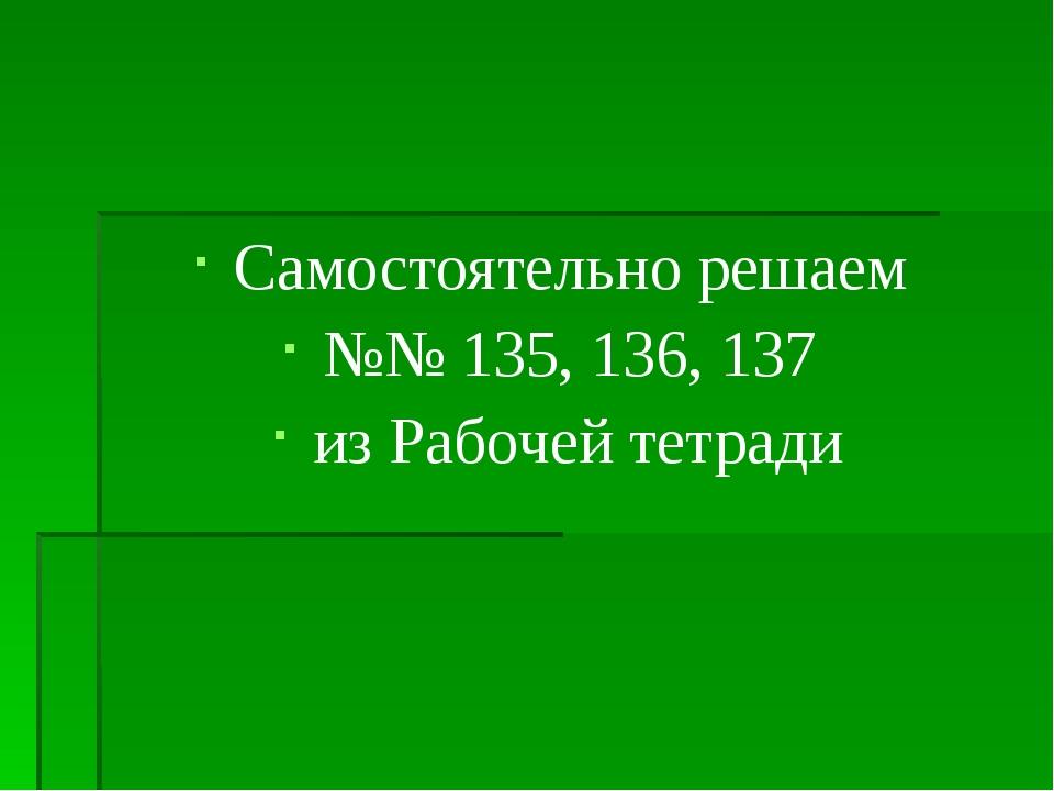 Самостоятельно решаем №№ 135, 136, 137 из Рабочей тетради