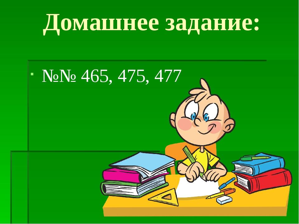 Домашнее задание: №№ 465, 475, 477