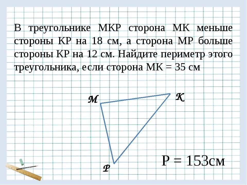 М К Р В треугольнике МКР сторона МК меньше стороны КР на 18 см, а сторона МР...