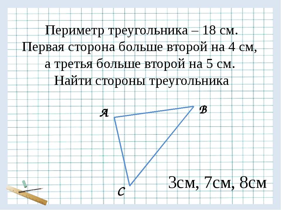 А В С Периметр треугольника – 18 см. Первая сторона больше второй на 4 см, а...
